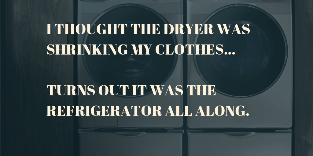 "Meme that says ""I thought my the dryer was shrinking my clothes... turns out it was the refrigerator all along."""